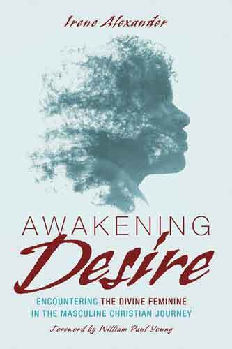 Book cover: Awakening desire : encountering the divine feminine in the masculine Christian journey, by Irene Alexander; Paul Young (Foreword by)