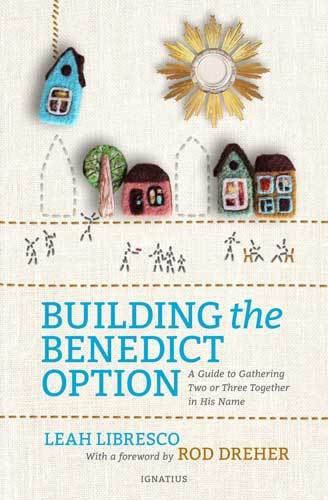 Book cover: Building the Benedict option : a guide to gathering two or three together in His name, by Leah Libresco