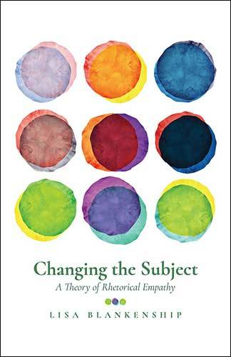 Changing the Subject: A Theory of Rhetorical Empathy, by Lisa Blankenship