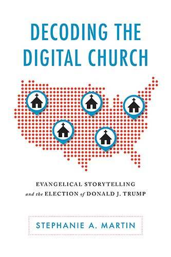 Book cover: Decoding the digital church : evangelical storytelling and the election of Donald J. Trump by Stephanie A. Martin