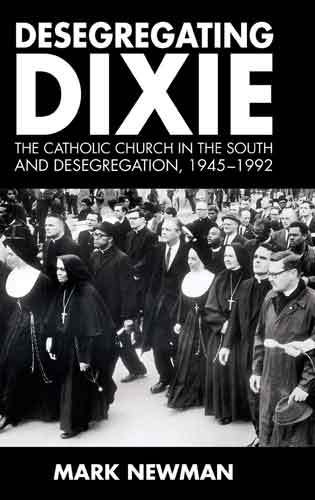 Book cover: Desegregating Dixie : the Catholic church in the South and desegregation, 1945-1992, by Mark Newman