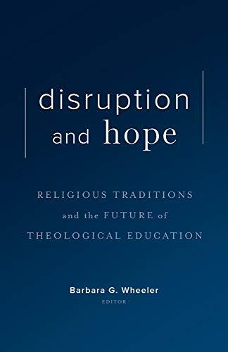 Book cover: Disruption and hope : religious traditions and the future of theological education : essays in honor of Daniel O. Aleshire, edited by Barbara G. Wheeler