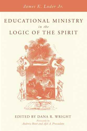 Book cover: Educational ministry in the logic of the Spirit / James E. Loder Jr. ; edited and with a preface by Dana R. Wright ; forewords by Andrew Root and Ajit A. Prasadam.