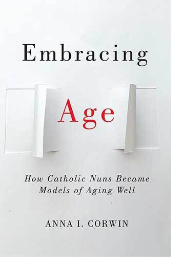 Book cover: Embracing age: how Catholic Nuns became models of aging well by Anna I. Corwin