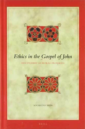 Book cover: Ethics in the Gospel of John : discipleship as moral progress, by Sookgoo Shin