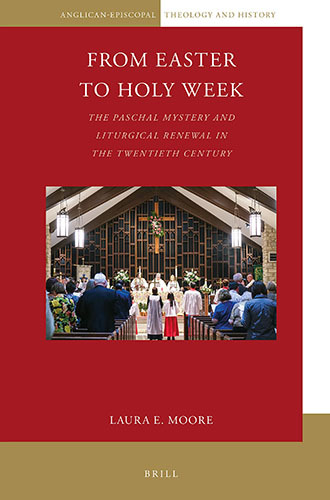 Book cover: From Easter to Holy Week: the paschal mystery and liturgical renewal in the Twentieth Century by Laura E. Moore