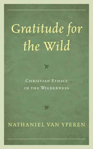 Book cover: Gratitude for the wild : Christian ethics in the wilderness, by Nathaniel Van Yperen