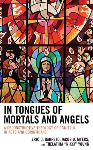 "Book cover: In tongues of mortals and angels : a deconstructive theology of God-talk in Acts and Corinthians, by Eric D. Barreto, Jacob D. Myers, Thelathia ""Nikki"" Young"