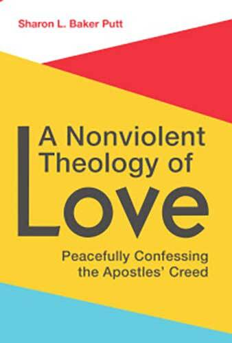 Book cover: A Nonviolent Theology of Love: Peacefully Confessing the Apostles Creed by Sharon L. Baker Putt