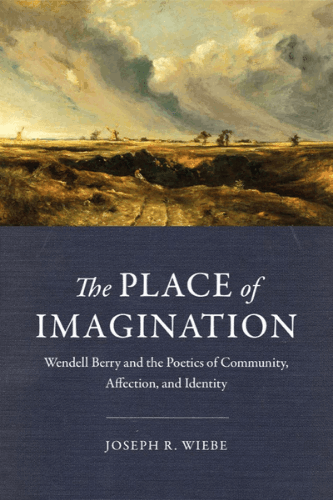 Book cover: The Place of Imagination: Wendell Berry and the Poetics of Community, Affection, and Identity, by Joseph R. Wiebe