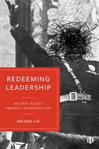 Book cover: Redeeming Leadership: An Anti-Racist Feminist Intervention, by Helena Liu