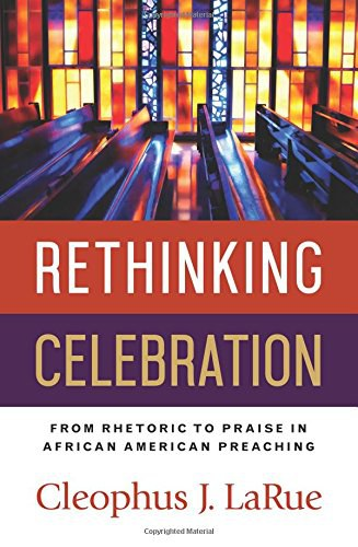 Book cover: Rethinking Celebration: From Rhetoric to Praise in African American Preaching, by Cleophus J LaRue