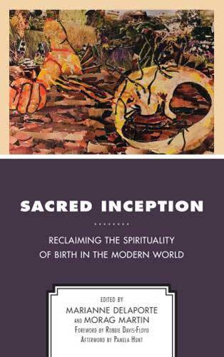 Book cover: Sacred inception : reclaiming the spirituality of birth in the modern world, edited by Marianne Delaporte and Morag Martin