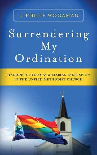 Book cover: Surrendering my ordination : standing up for gay and lesbian inclusivity in The United Methodist Church, by J. Philip Wogaman