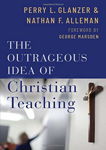 Book cover: The Outrageous Idea of Christian Teaching by Perry L. Glanzer and Nathan F. Alleman
