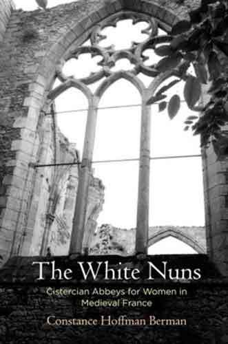 Book cover: The white nuns : Cistercian abbeys for women in medieval France, by Constance Hoffman Berman