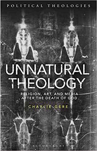 Unnatural theology : religion, art, and media after the death of God, by Charlie Gere; Series edited by Ward Blanton, Michael Dillon, Yvonne Sherwood