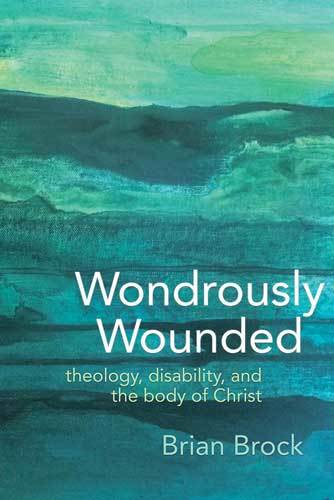 Book cover: Wondrously wounded : theology, disability, and the body of Christ, by Brian Brock