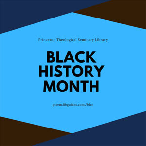 graphic reads The Princeton Theological Seminary Library Black History Month