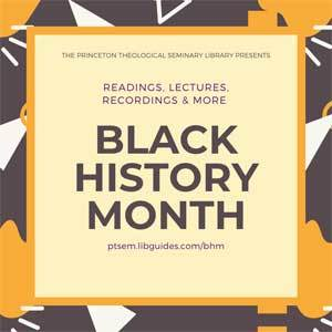 graphic reads: The Princeton Theological Seminary Library Presents Readings, Lectures, Recordings and more, Black History Month