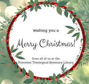Wishing you a Merry Christmas! from all of us at the Princeton Theological Seminary Library