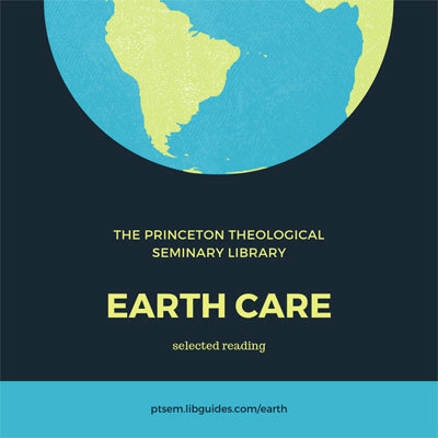 The Princeton Theological Seminary Library, Earth Care, selected reading ptsem.libguides.com/earth