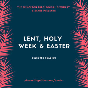 The Princeton Theological Seminary Library Presents Lent, Holy Week & Easter: Selected reading