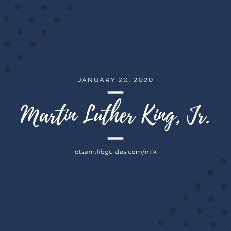 graphic with text January 20, 2020 Martin Luther King, Jr. ptsem.libguides.com/mlk