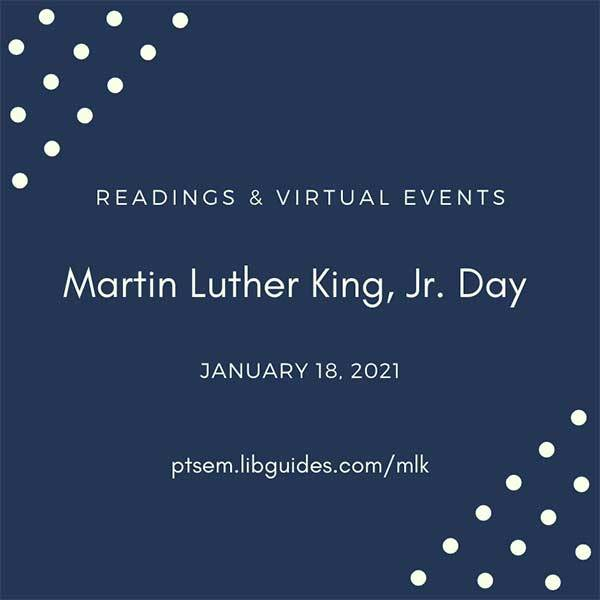 graphic with text Readings and Virtual Events Martin Luther King, Jr. Day January 18, 2021 ptsem.libguides.com/mlk