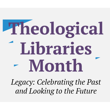 Theological Libraries Month, Legacy: Celebrating the Past and Looking to the Future