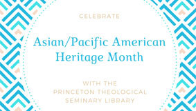 Celebrate Asian/Pacific American Heritage Month with the Princeton Theological Seminary Library
