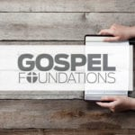 Gospel Foundations: How Knowing Jesus Changes Everything
