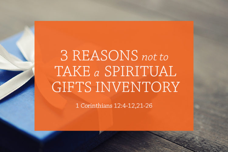 3 Reasons Not to Take a Spiritual Gifts Inventory (Session 7; 1 Cor. 12:4-12,21-26)