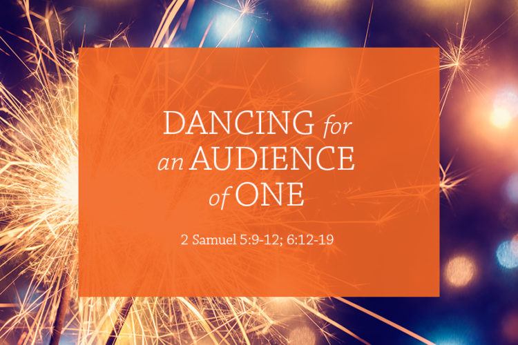 Dancing for an Audience of One (Session 3; 2 Sam. 5:9-12; 6:12-19)