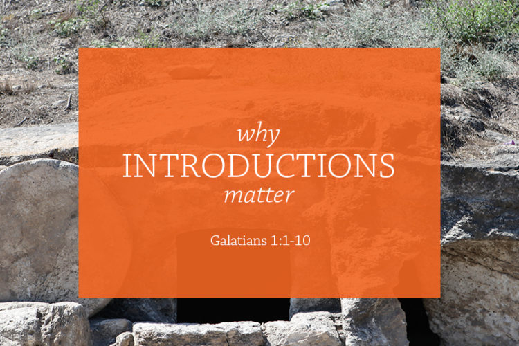 Why Introductions Matter (Session 1 – Galatians 1:1-10)