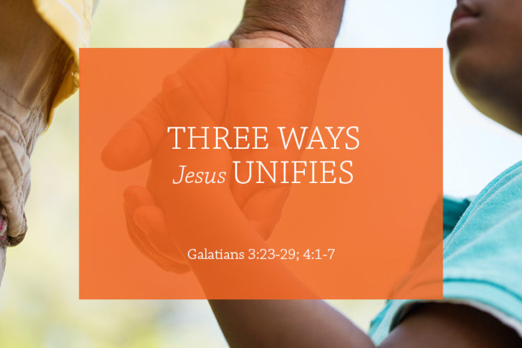 Three Ways Jesus Unifies (Session 4 : Galatians 3:23-29; 4:1-7)