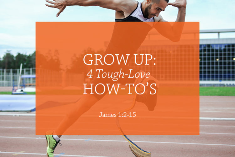 Grow Up: 4 Tough-Love How-to's (Session 8; James 1:2-15)