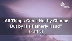 Christian Fellowship blog series All Things Come Not by Chance, But by His Fatherly Hand (part 3) by pastor Donnie Berry