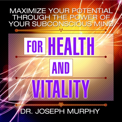 Maximize Your Potential Through the Power of Your Subconscious Mind for Health and Vitality