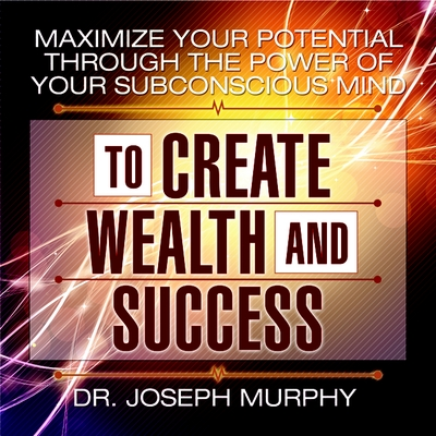 Maximize Your Potential Through the Power of Your Subconscious Mind to Create Wealth and Success cover image