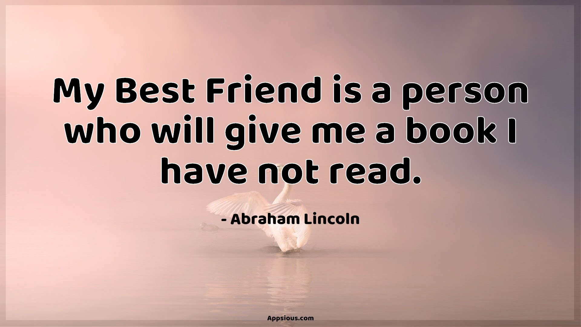 My Best Friend is a person who will give me a book I have not read.