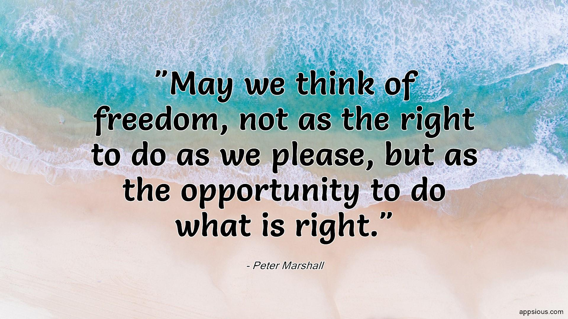 May we think of freedom, not as the right to do as we please, but as the opportunity to do what is right.