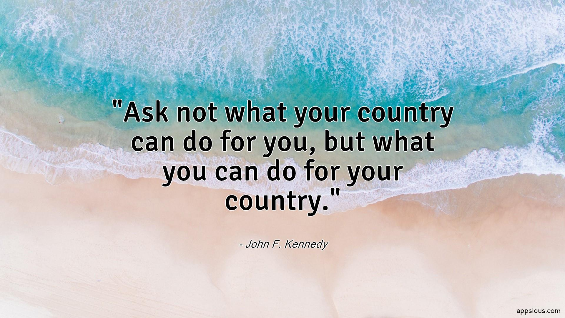 Ask not what your country can do for you, but what you can do for your country.