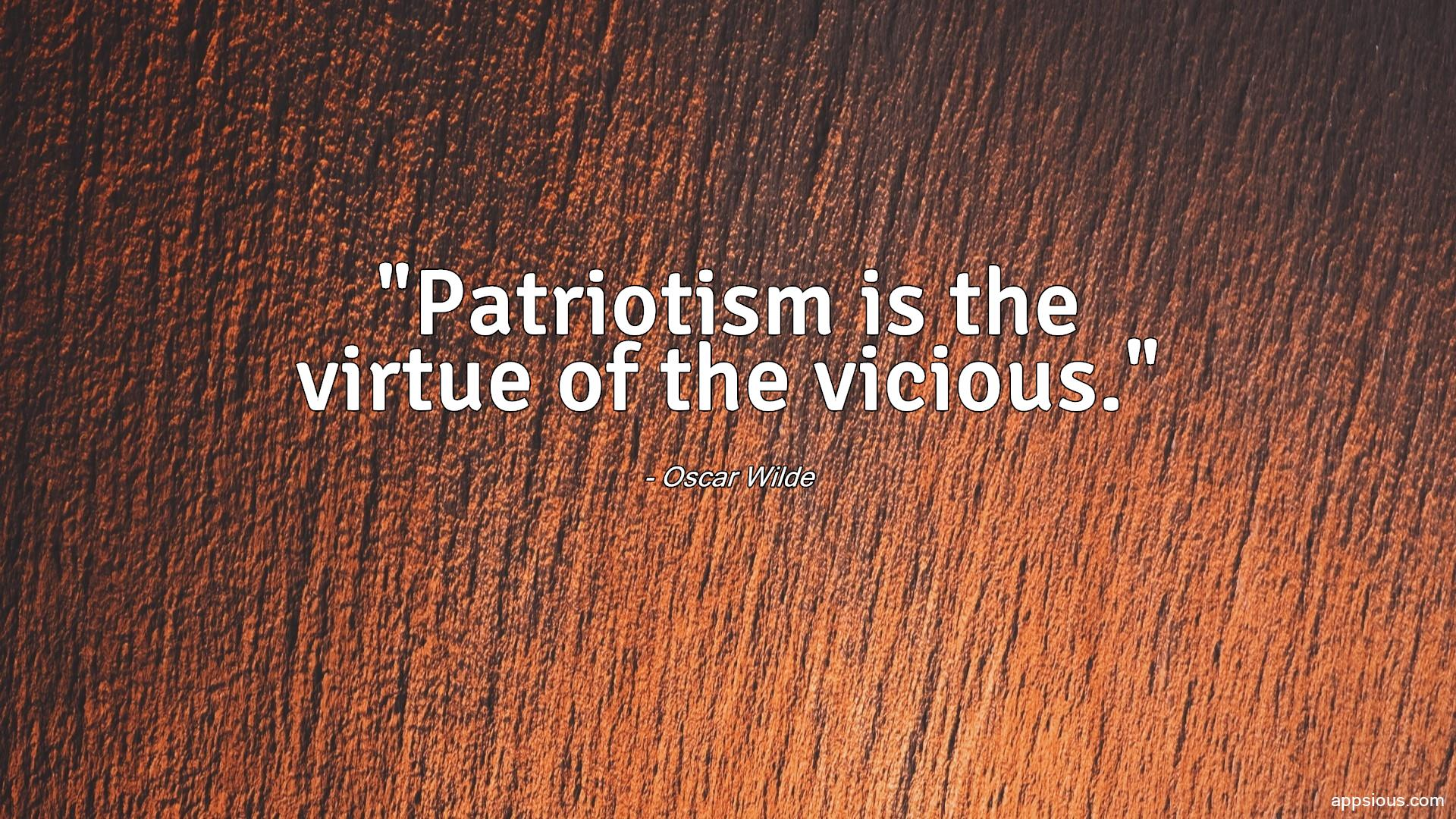 Patriotism is the virtue of the vicious.