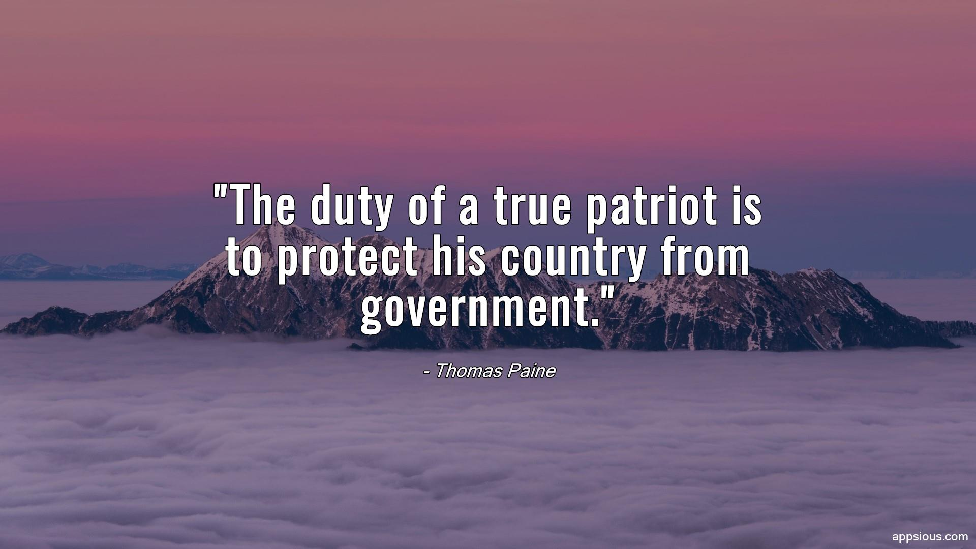 The duty of a true patriot is to protect his country from government.