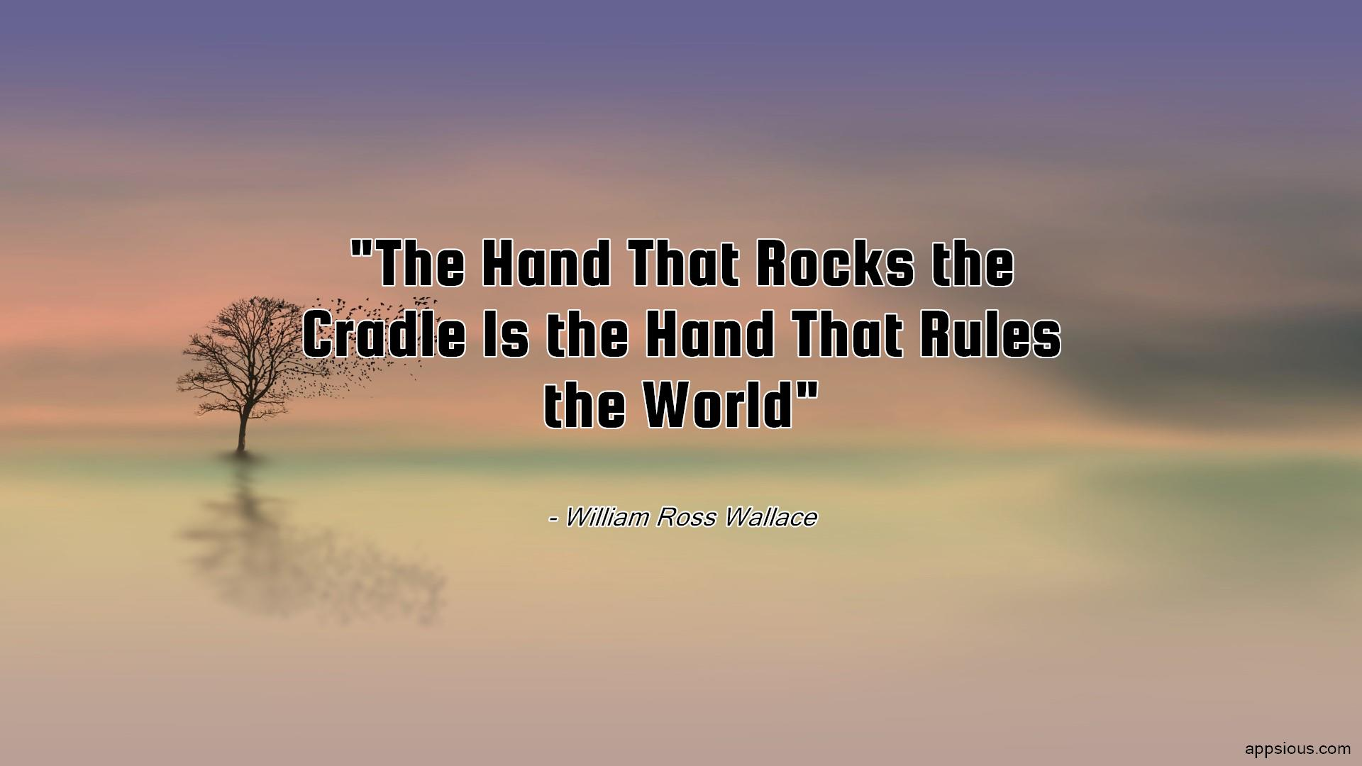 The Hand That Rocks the Cradle Is the Hand That Rules the World