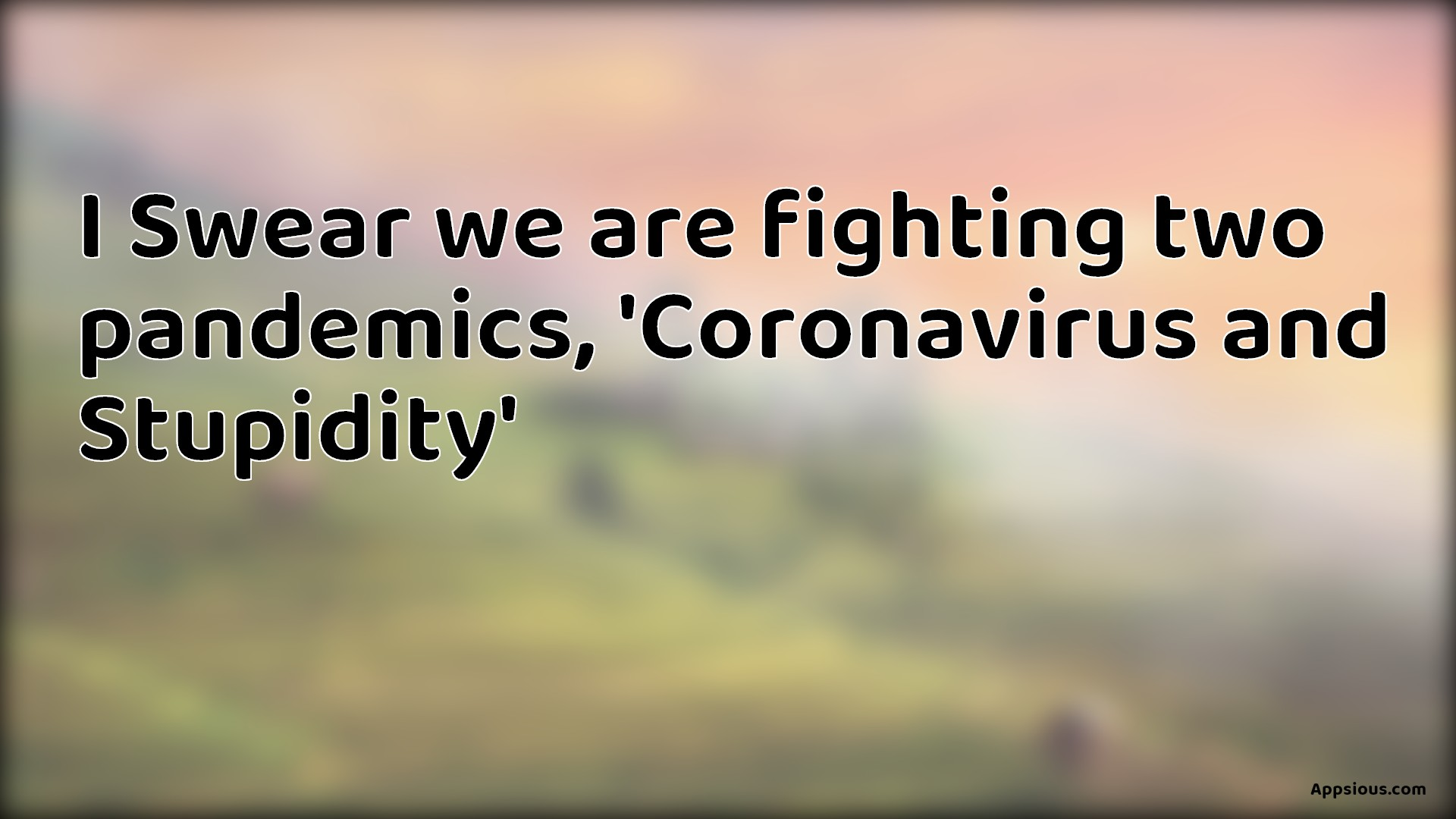 I Swear we are fighting two pandemics, 'Coronavirus and Stupidity'