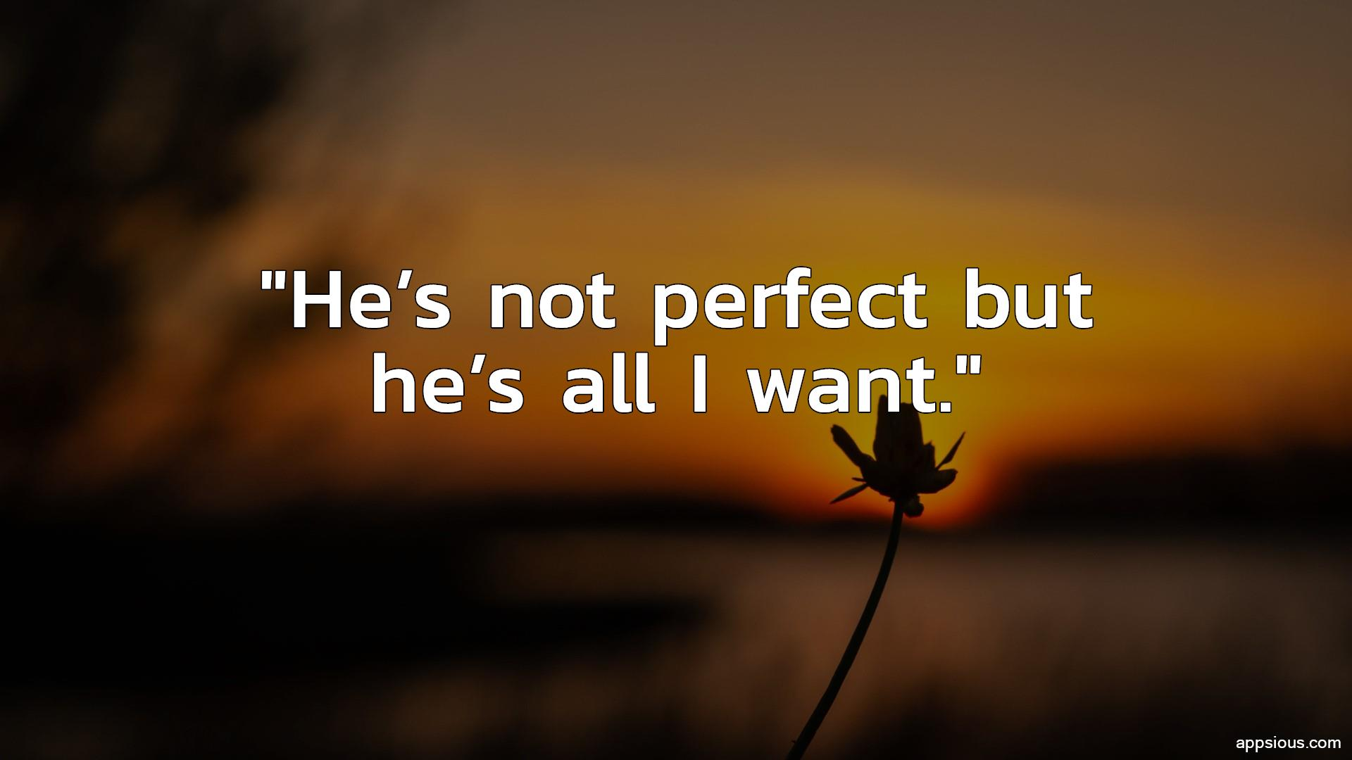 He's not perfect but he's all I want.