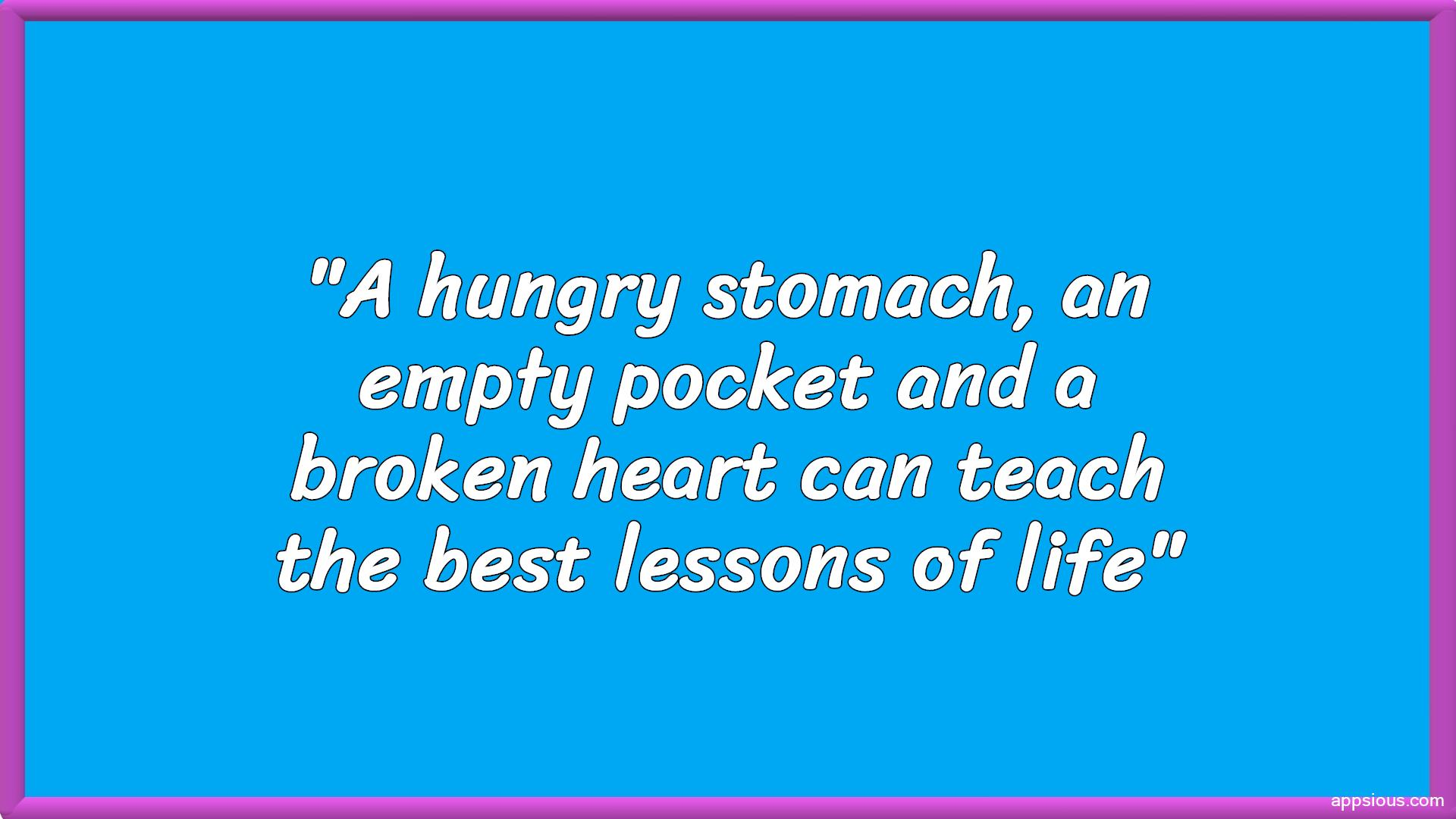 A hungry stomach, an empty pocket and a broken heart can teach the best lessons of life