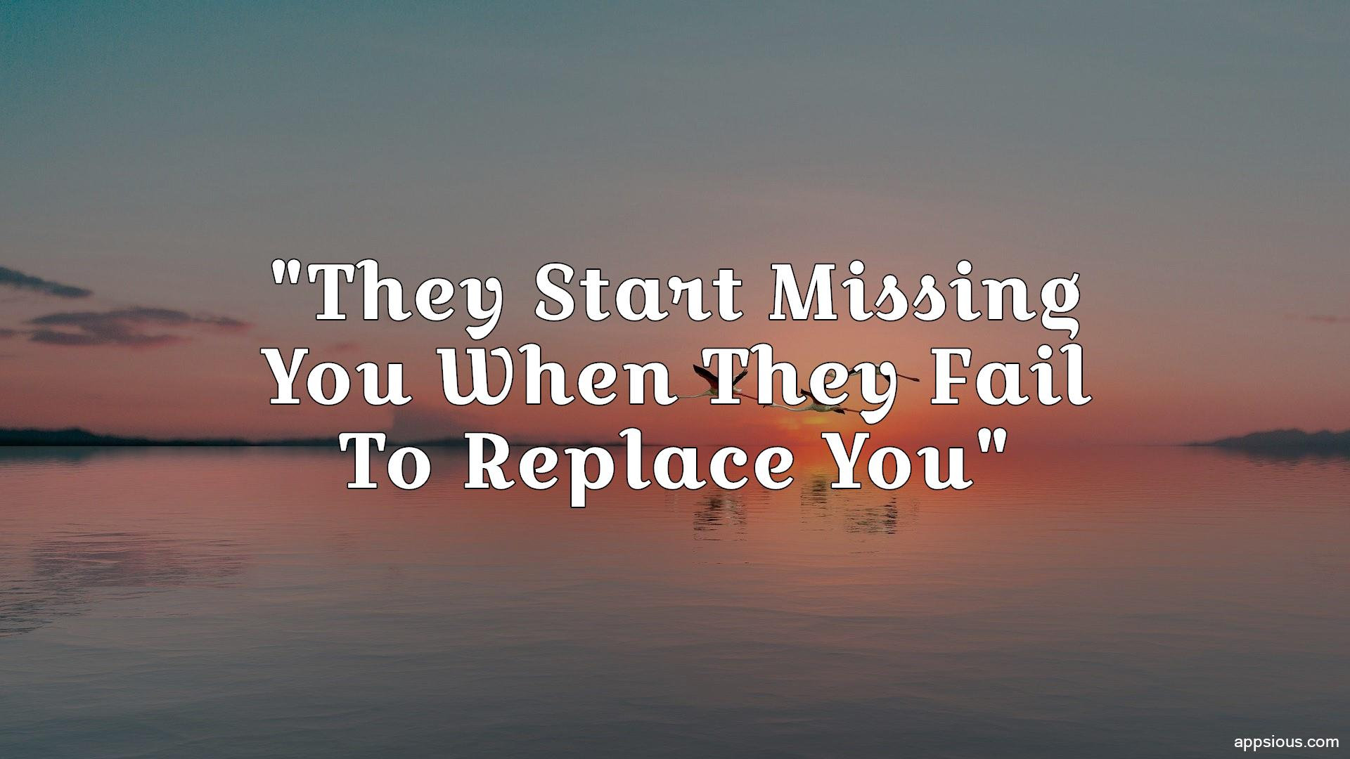 They Start Missing You When They Fail To Replace You
